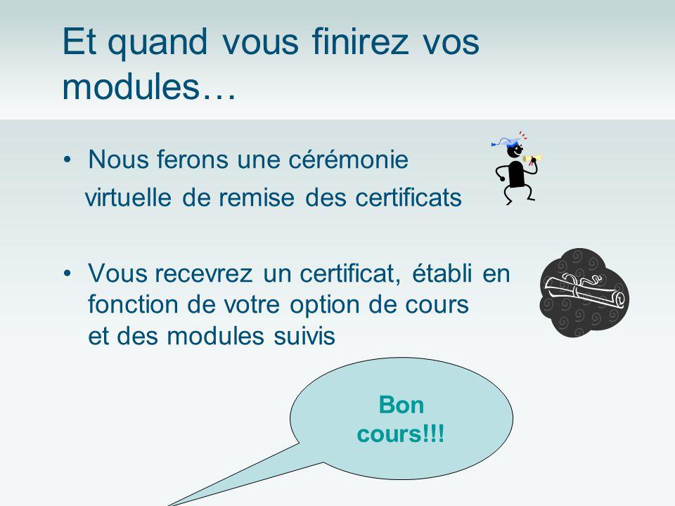 Et quand vous finirez vos modules… Nous ferons une cérémonie virtuelle de remise des certificats Vous recevrez un certificat, établi en fonction de votre option de cours et des modules suivis Bon cours!!!