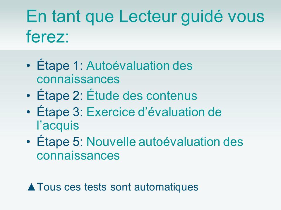 En tant que Lecteur guidé vous ferez: Étape 1: Autoévaluation des connaissances Étape 2: Étude des contenus Étape 3: Exercice dévaluation de lacquis Étape 5: Nouvelle autoévaluation des connaissances Tous ces tests sont automatiques
