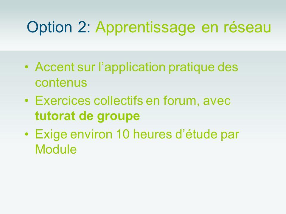 Option 2: Apprentissage en réseau Accent sur lapplication pratique des contenus Exercices collectifs en forum, avec tutorat de groupe Exige environ 10 heures détude par Module