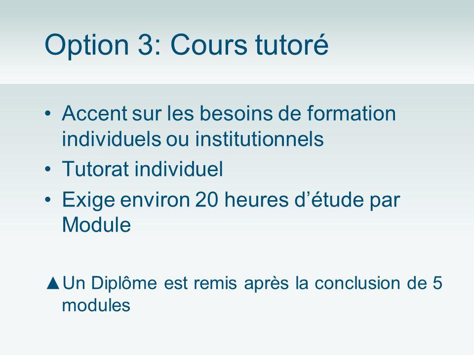 Option 3: Cours tutoré Accent sur les besoins de formation individuels ou institutionnels Tutorat individuel Exige environ 20 heures détude par Module Un Diplôme est remis après la conclusion de 5 modules