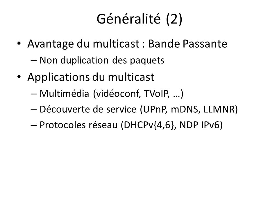 Généralité (3) Adresses multicast http://www.iana.org/assignments/multicast-addresses 224.0.0.4 DVMRP 224.0.0.5 OSPF 224.0.0.9 RIPv2 224.0.0.13 PIM Muticast IPv4 sur classe D 224.0.0.0/4 (224.0.0.0 … 239.255.255.255) Limitation du multicast global – Support du FAI pour le routage/filtrage – Communication non fiable (UDP)