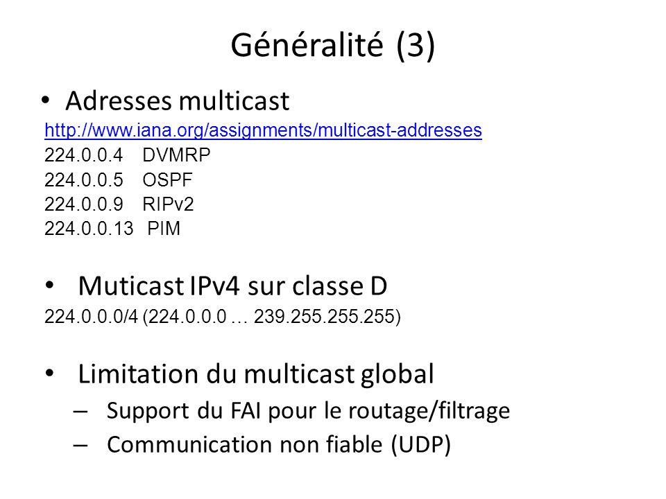 Généralité (3) Adresses multicast http://www.iana.org/assignments/multicast-addresses 224.0.0.4 DVMRP 224.0.0.5 OSPF 224.0.0.9 RIPv2 224.0.0.13 PIM Muticast IPv4 sur classe D 224.0.0.0/4 (224.0.0.0 … 239.255.255.255) Limitation du multicast global – Support du FAI pour le routage/filtrage – Communication non fiable (UDP)