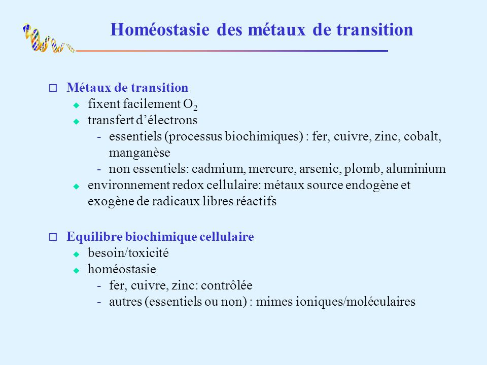 Homéostasie des métaux de transition o Métaux de transition fixent facilement O 2 transfert délectrons essentiels (processus biochimiques) : fer, cuivre, zinc, cobalt, manganèse non essentiels: cadmium, mercure, arsenic, plomb, aluminium environnement redox cellulaire: métaux source endogène et exogène de radicaux libres réactifs o Equilibre biochimique cellulaire besoin/toxicité homéostasie fer, cuivre, zinc: contrôlée autres (essentiels ou non) : mimes ioniques/moléculaires