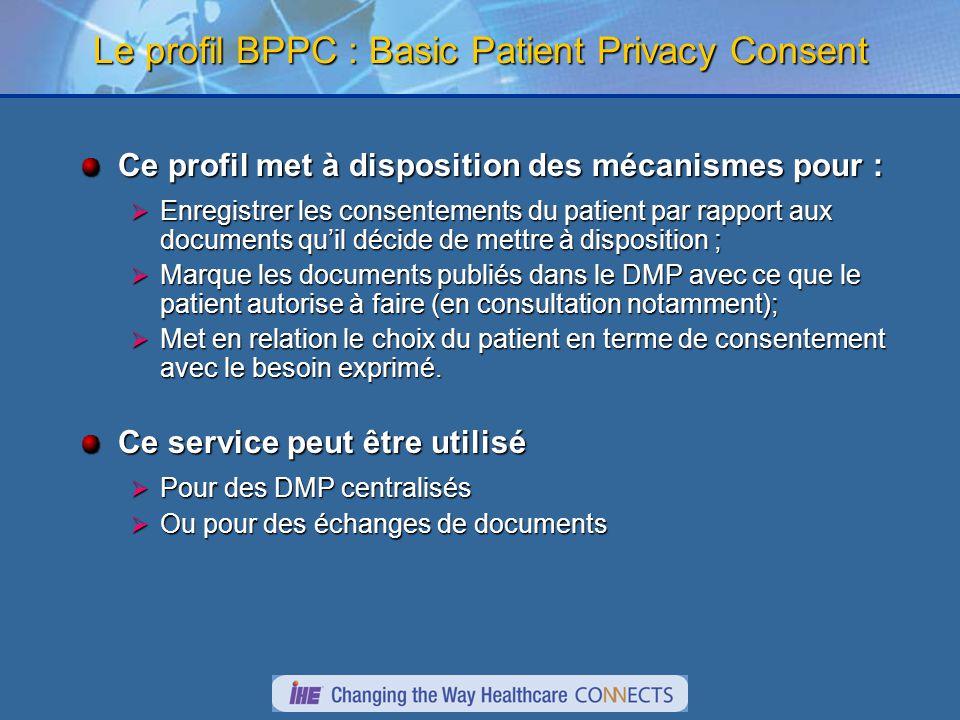 Le profil BPPC : Basic Patient Privacy Consent Ce profil met à disposition des mécanismes pour : Enregistrer les consentements du patient par rapport aux documents quil décide de mettre à disposition ; Enregistrer les consentements du patient par rapport aux documents quil décide de mettre à disposition ; Marque les documents publiés dans le DMP avec ce que le patient autorise à faire (en consultation notamment); Marque les documents publiés dans le DMP avec ce que le patient autorise à faire (en consultation notamment); Met en relation le choix du patient en terme de consentement avec le besoin exprimé.