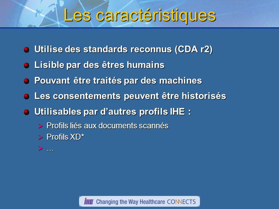 Les caractéristiques Utilise des standards reconnus (CDA r2) Lisible par des êtres humains Pouvant être traités par des machines Les consentements peuvent être historisés Utilisables par dautres profils IHE : Profils liés aux documents scannés Profils liés aux documents scannés Profils XD* Profils XD* …