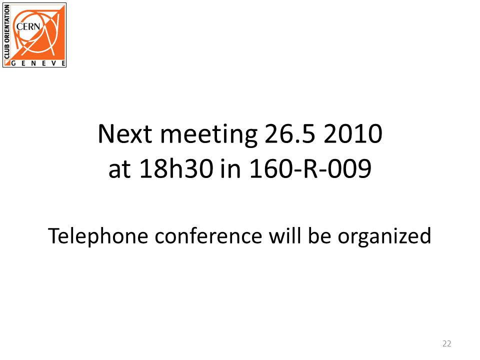 Next meeting 26.5 2010 at 18h30 in 160-R-009 Telephone conference will be organized 22