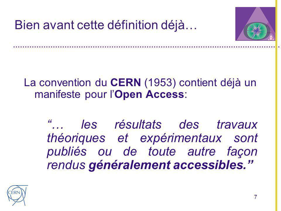 7 Bien avant cette définition déjà… La convention du CERN (1953) contient déjà un manifeste pour lOpen Access: … les résultats des travaux théoriques et expérimentaux sont publiés ou de toute autre façon rendus généralement accessibles.