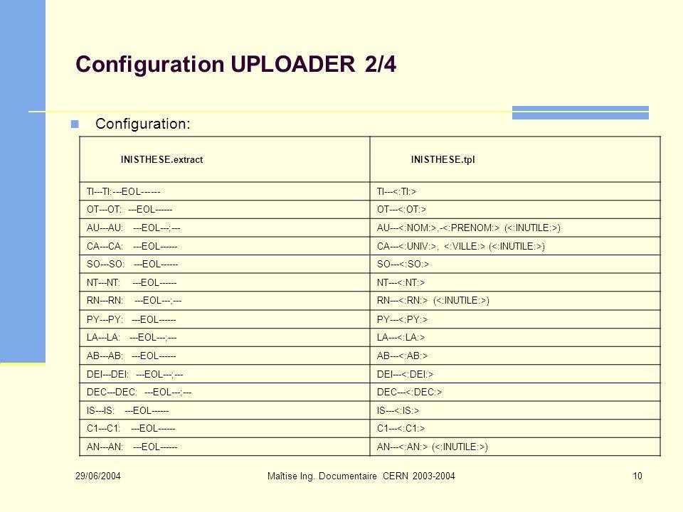 29/06/2004 Maîtise Ing. Documentaire CERN 2003-200410 Configuration UPLOADER 2/4 Configuration: INISTHESE.extractINISTHESE.tpl TI---TI:---EOL------TI-