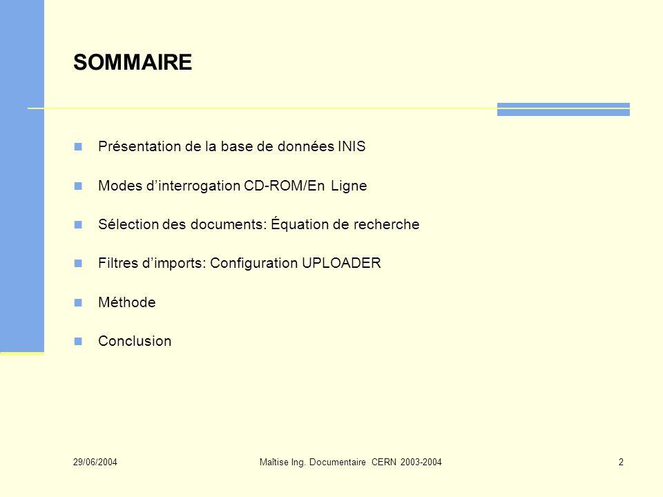 29/06/2004 Maîtise Ing. Documentaire CERN 2003-20042 SOMMAIRE Présentation de la base de données INIS Modes dinterrogation CD-ROM/En Ligne Sélection d