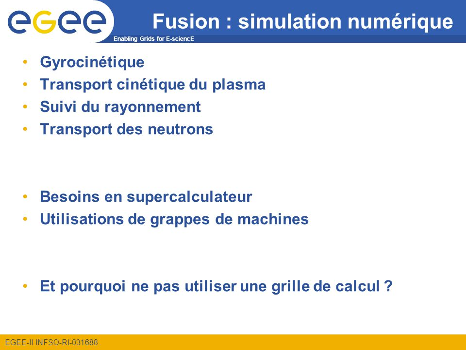 Enabling Grids for E-sciencE EGEE-II INFSO-RI-031688 Fusion : simulation numérique Gyrocinétique Transport cinétique du plasma Suivi du rayonnement Tr
