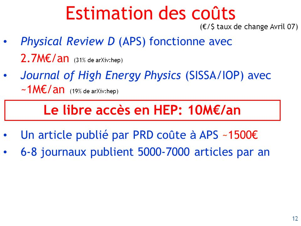 12 Estimation des co û ts Physical Review D (APS) fonctionne avec 2.7M/an (31% de arXiv:hep) Journal of High Energy Physics (SISSA/IOP) avec ~1M/an (19% de arXiv:hep) Le libre accès en HEP: 10M/an Un article publié par PRD co û te à APS ~1500 6-8 journaux publient 5000-7000 articles par an (/$ taux de change Avril 07)