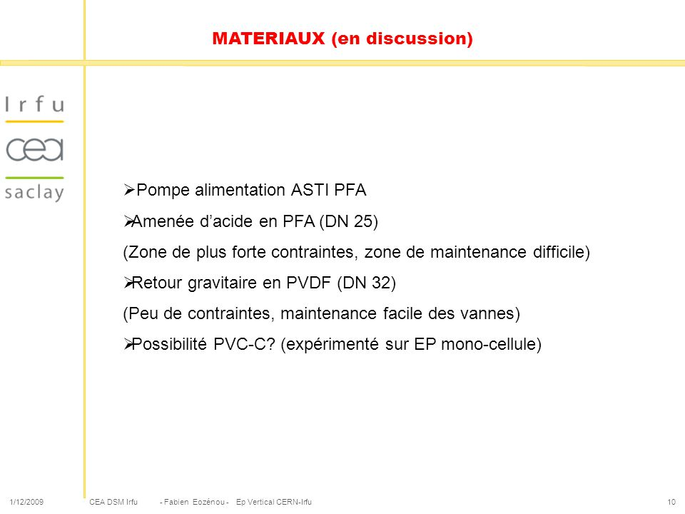 CEA DSM Irfu 1/12/2009- Fabien Eozénou - Ep Vertical CERN-Irfu10 MATERIAUX (en discussion) Pompe alimentation ASTI PFA Amenée dacide en PFA (DN 25) (Z
