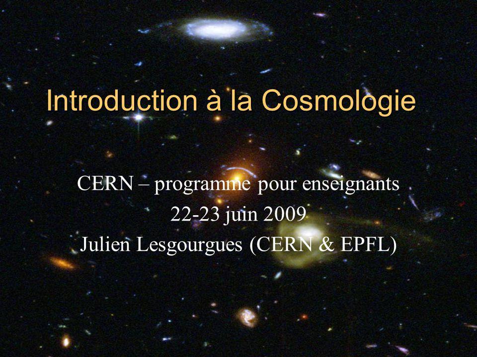 05/06/2014 21:03Introduction à la Cosmologie1 CERN – programme pour enseignants 22-23 juin 2009 Julien Lesgourgues (CERN & EPFL)