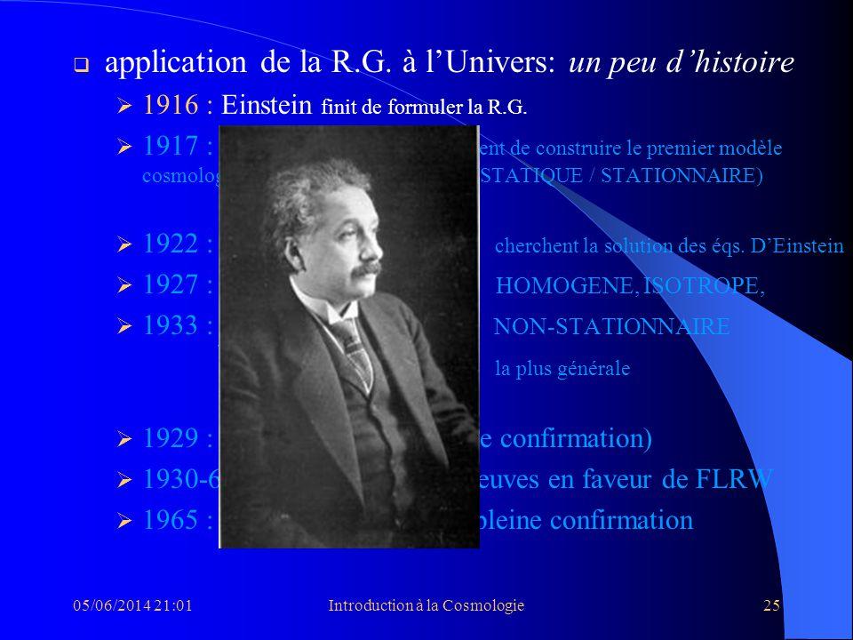 05/06/2014 21:03Introduction à la Cosmologie25 application de la R.G. à lUnivers: un peu dhistoire 1916 : Einstein finit de formuler la R.G. 1917 : Ei