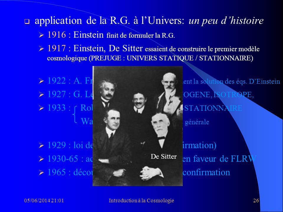 05/06/2014 21:03Introduction à la Cosmologie26 application de la R.G. à lUnivers: un peu dhistoire 1916 : Einstein finit de formuler la R.G. 1917 : Ei