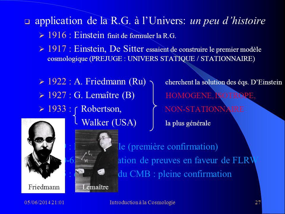 05/06/2014 21:03Introduction à la Cosmologie27 application de la R.G. à lUnivers: un peu dhistoire 1916 : Einstein finit de formuler la R.G. 1917 : Ei