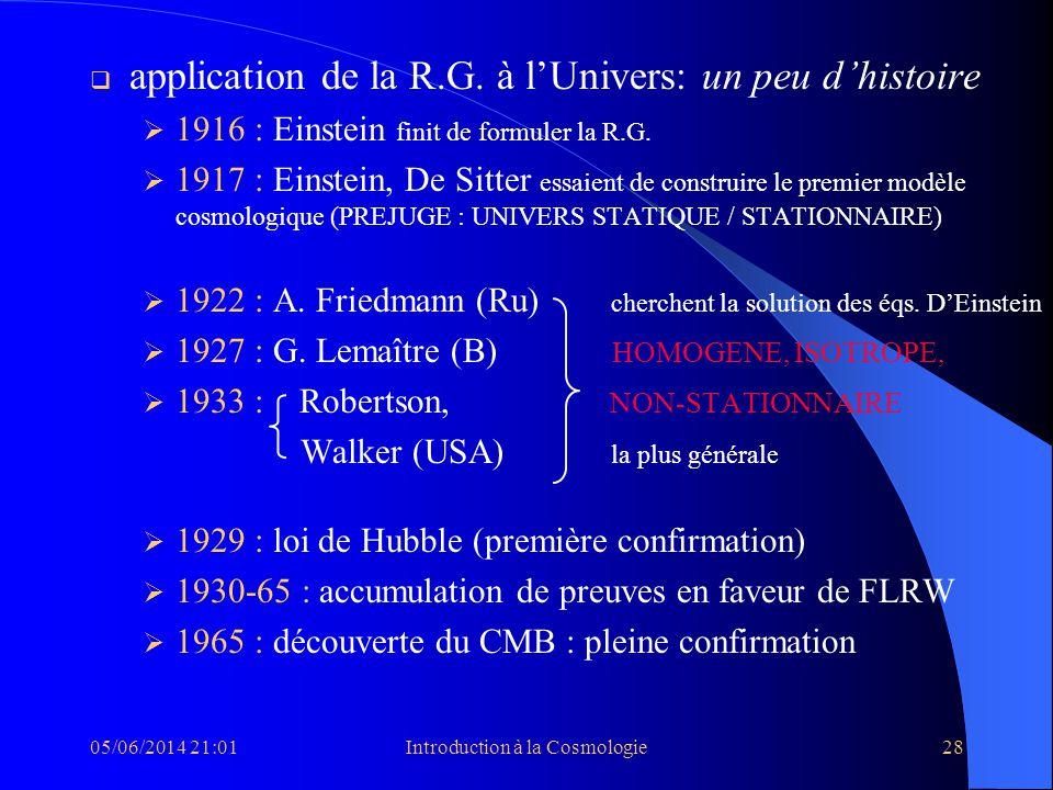 05/06/2014 21:03Introduction à la Cosmologie28 application de la R.G. à lUnivers: un peu dhistoire 1916 : Einstein finit de formuler la R.G. 1917 : Ei