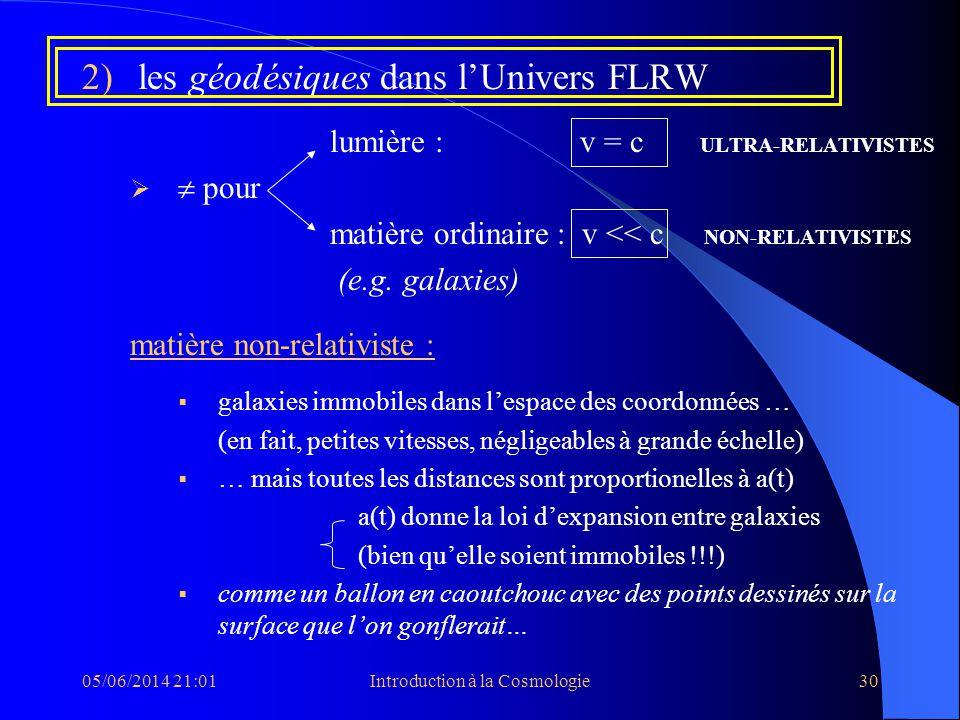 05/06/2014 21:03Introduction à la Cosmologie30 2)les géodésiques dans lUnivers FLRW lumière : v = c ULTRA-RELATIVISTES pour matière ordinaire : v << c