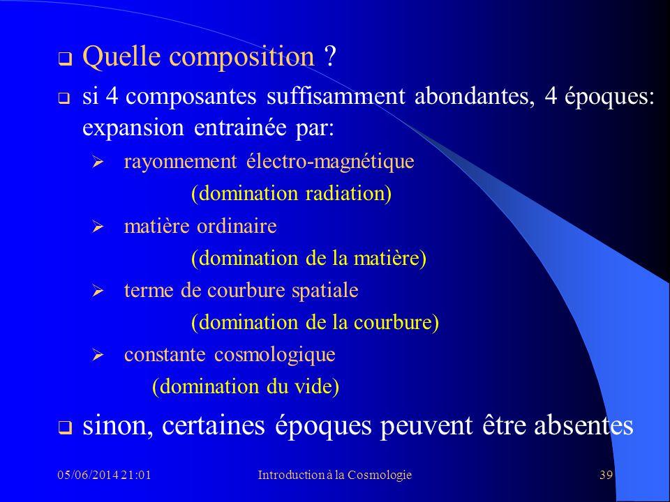 05/06/2014 21:03Introduction à la Cosmologie39 Quelle composition ? si 4 composantes suffisamment abondantes, 4 époques: expansion entrainée par: rayo