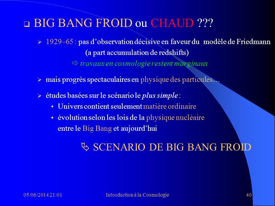 05/06/2014 21:03Introduction à la Cosmologie40 BIG BANG FROID ou CHAUD ??? 1929–65 : pas dobservation décisive en faveur du modèle de Friedmann (a par