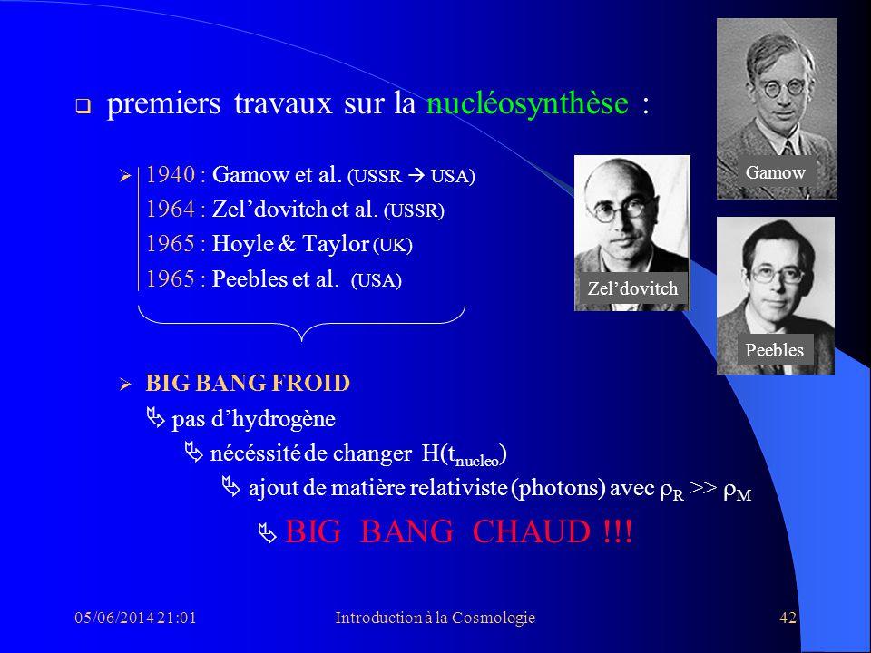 05/06/2014 21:03Introduction à la Cosmologie42 premiers travaux sur la nucléosynthèse : 1940 : Gamow et al. (USSR USA) 1964 : Zeldovitch et al. (USSR)