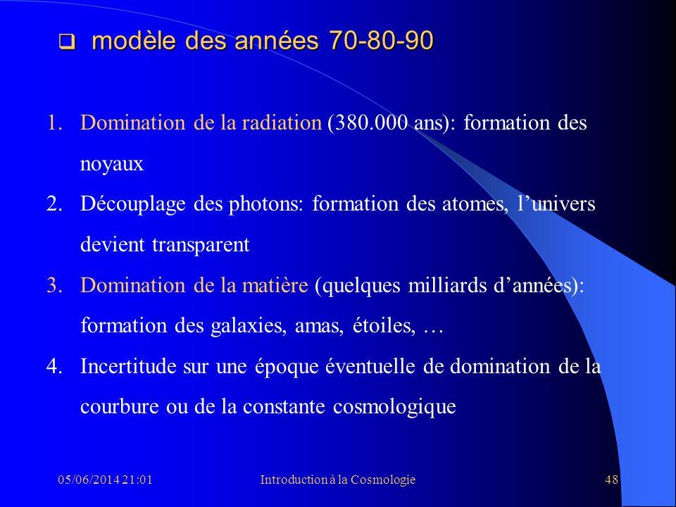 05/06/2014 21:03Introduction à la Cosmologie48 modèle des années 70-80-90 modèle des années 70-80-90 1.Domination de la radiation (380.000 ans): forma