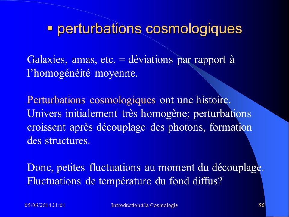 05/06/2014 21:03Introduction à la Cosmologie56 perturbations cosmologiques perturbations cosmologiques Galaxies, amas, etc. = déviations par rapport à