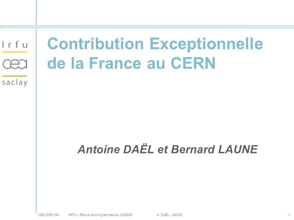 CEA DSM Irfu IRFU – Revue de programmes du 12/09/08A. DAËL - SACM1 Contribution Exceptionnelle de la France au CERN Antoine DAËL et Bernard LAUNE
