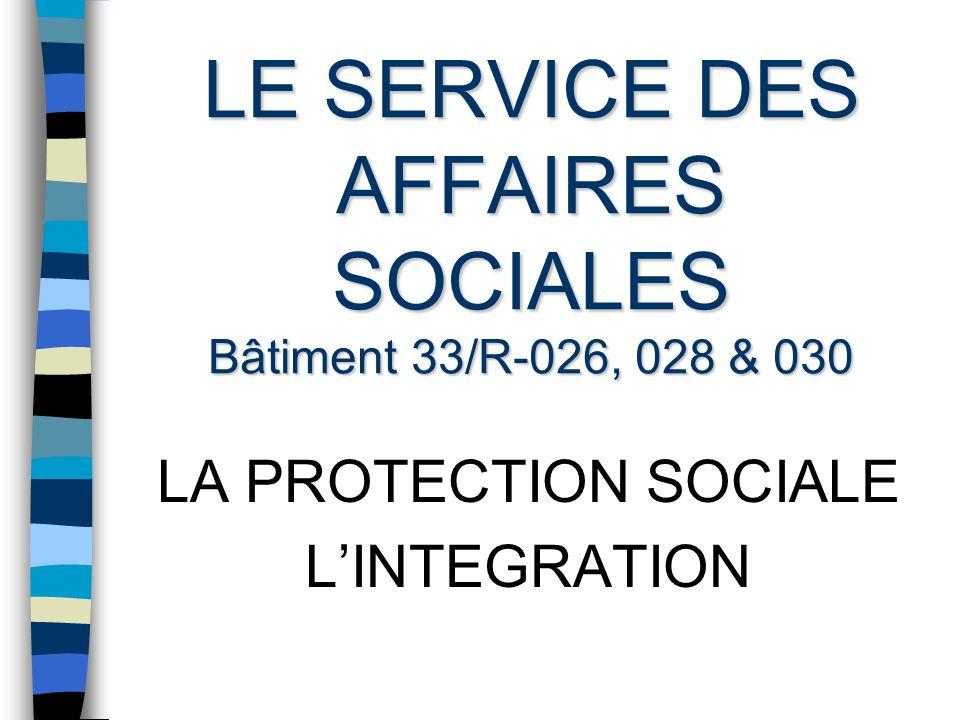 LE SERVICE DES AFFAIRES SOCIALES Bâtiment 33/R-026, 028 & 030 LA PROTECTION SOCIALE LINTEGRATION