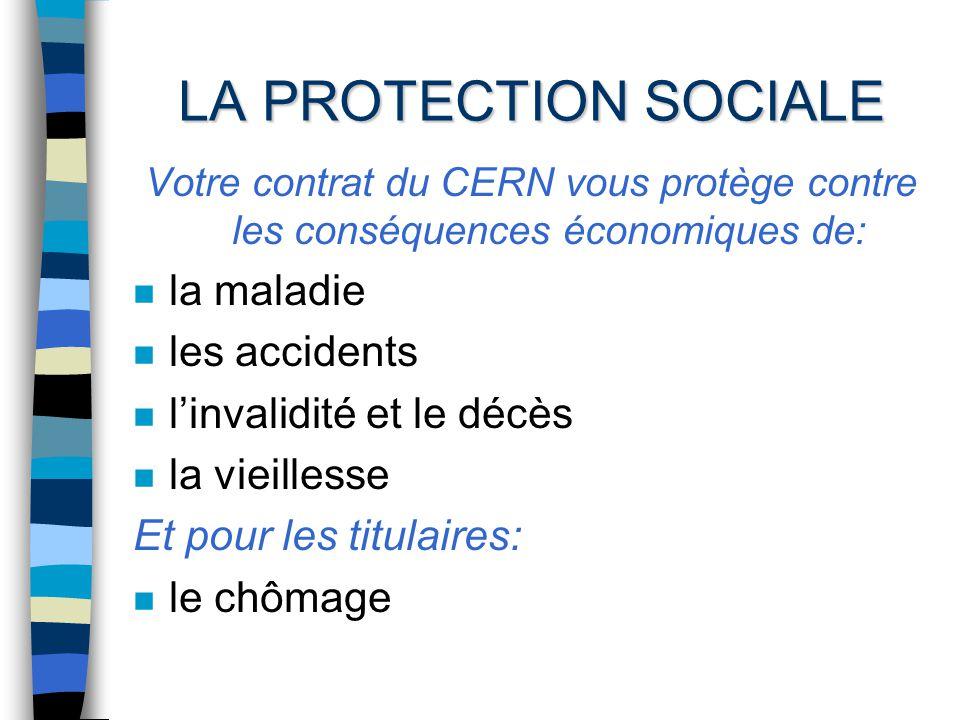 LA PROTECTION SOCIALE Votre contrat du CERN vous protège contre les conséquences économiques de: n la maladie n les accidents n linvalidité et le décès n la vieillesse Et pour les titulaires: n le chômage