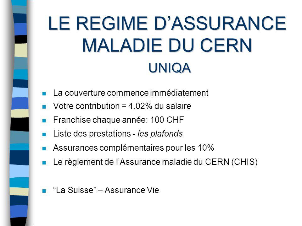 LE REGIME DASSURANCE MALADIE DU CERN UNIQA n La couverture commence immédiatement n Votre contribution = 4.02% du salaire n Franchise chaque année: 100 CHF n Liste des prestations - les plafonds n Assurances complémentaires pour les 10% n Le règlement de lAssurance maladie du CERN (CHIS) n La Suisse – Assurance Vie