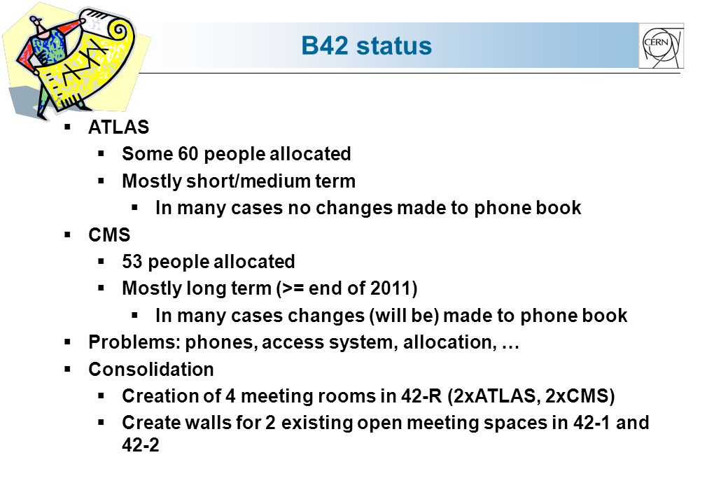 B42 status ATLAS Some 60 people allocated Mostly short/medium term In many cases no changes made to phone book CMS 53 people allocated Mostly long term (>= end of 2011) In many cases changes (will be) made to phone book Problems: phones, access system, allocation, … Consolidation Creation of 4 meeting rooms in 42-R (2xATLAS, 2xCMS) Create walls for 2 existing open meeting spaces in 42-1 and 42-2