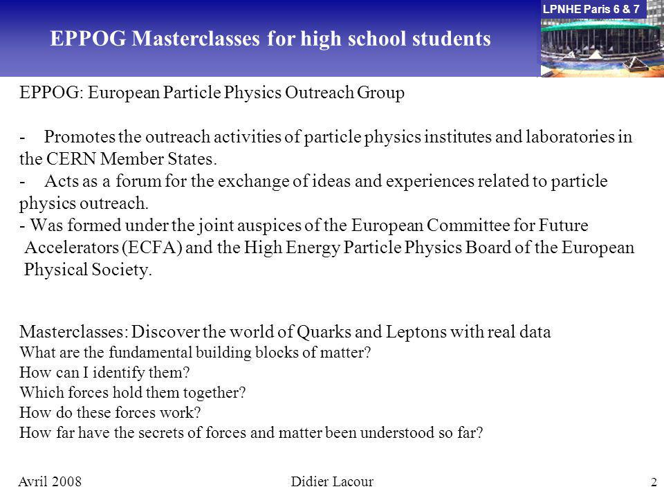 LPNHE Paris 6 & 7 Avril 2008Didier Lacour 3 Lectures in topics and methods of basic research at the fundaments of matter and forces enabling the students to perform measurements on real data from particle physics experiments themselves.