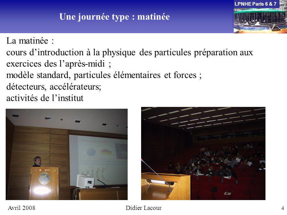 LPNHE Paris 6 & 7 Avril 2008Didier Lacour 4 Une journée type : matinée La matinée : cours dintroduction à la physique des particules préparation aux exercices des laprès-midi ; modèle standard, particules élémentaires et forces ; détecteurs, accélérateurs; activités de linstitut