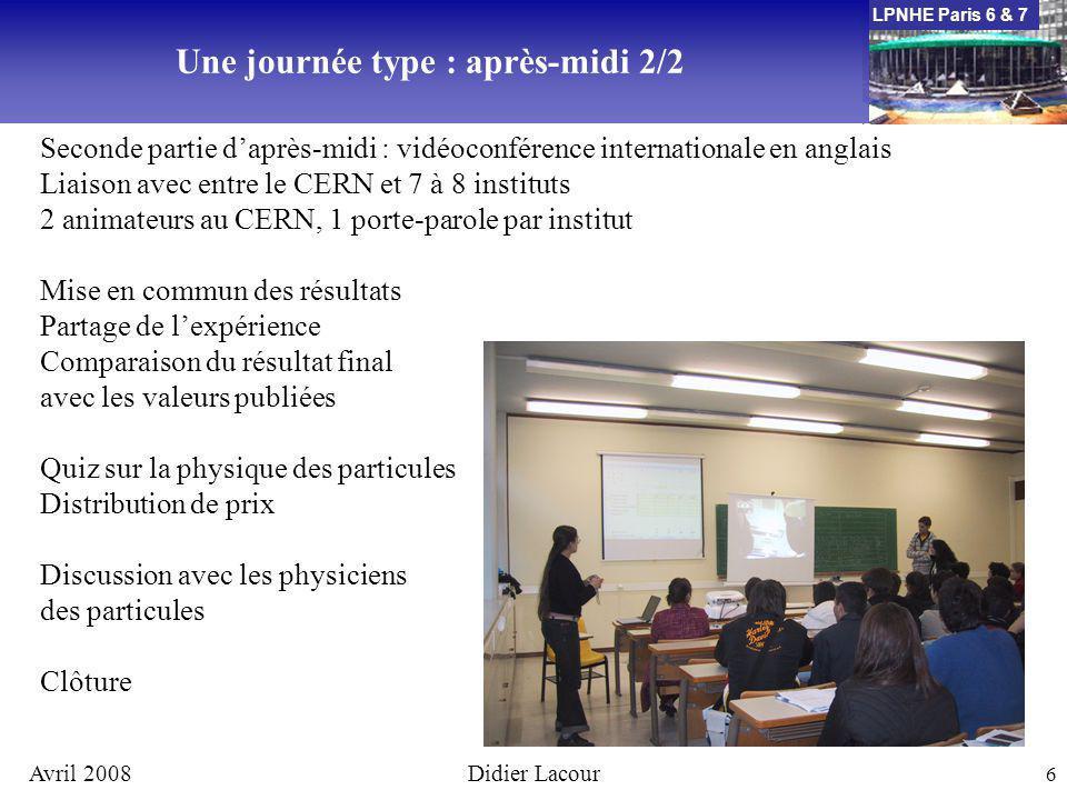 LPNHE Paris 6 & 7 Avril 2008Didier Lacour 7 Lélément clef indispensable : les enseignants du secondaire Les lycéens et les étudiants qui participent à la journée Les chercheurs, enseignants chercheurs et les étudiants confirmés qui encadrent les ateliers et dispensent les cours dintroduction Un support institutionnel pour coordonner lensemble Un support technique pour accueillir et organiser la journée : une salle de cours / conférence, des ordinateurs, un système de vidéoconférence = un laboratoire de lIN2P3 Mise en place du programme MasterClasses en France : les ingrédients du succès