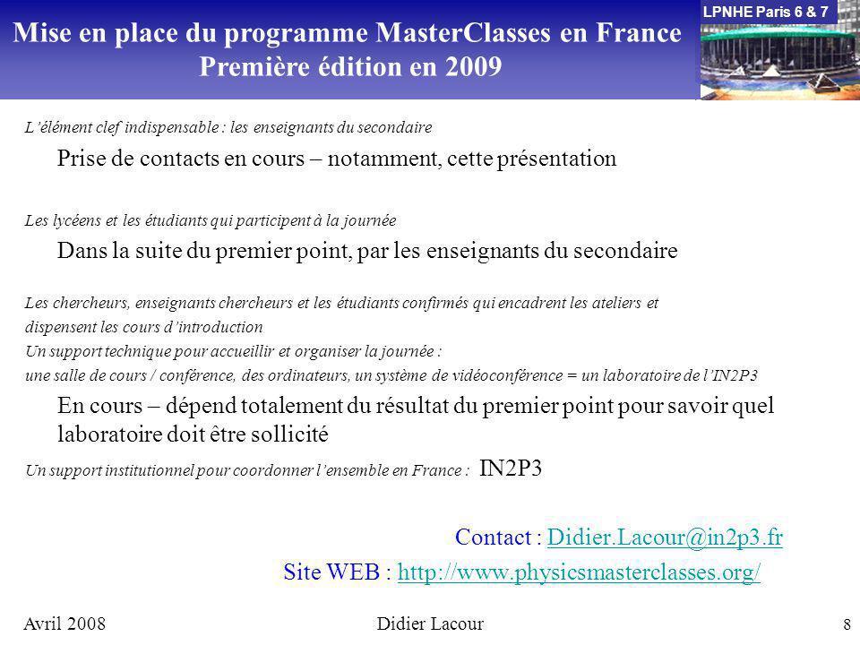 LPNHE Paris 6 & 7 Avril 2008Didier Lacour 8 Lélément clef indispensable : les enseignants du secondaire Prise de contacts en cours – notamment, cette