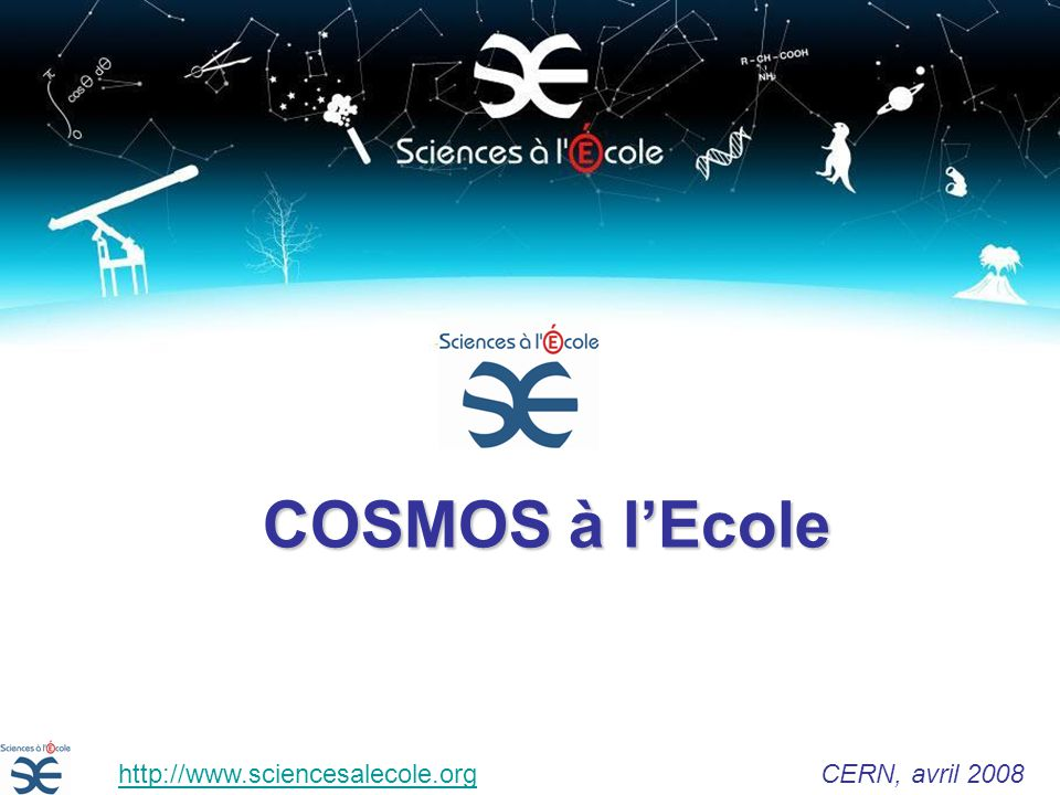 COSMOS à lEcole http://www.sciencesalecole.org CERN, avril 2008http://www.sciencesalecole.org