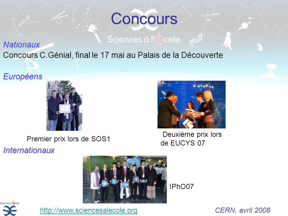 ConcoursNationaux Concours C.Génial, final le 17 mai au Palais de la DécouverteEuropéensInternationaux IPhO07 Deuxième prix lors de EUCYS 07 Premier prix lors de SOS1 http://www.sciencesalecole.org CERN, avril 2008http://www.sciencesalecole.org
