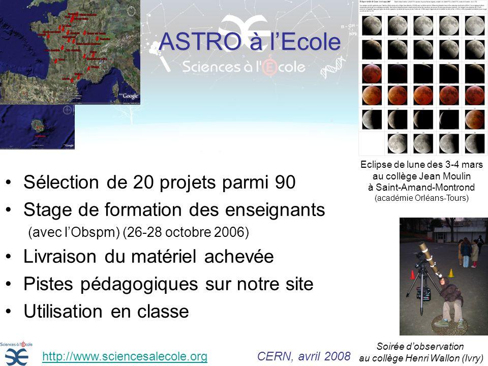 ASTRO à lEcole Sélection de 20 projets parmi 90 Stage de formation des enseignants (avec lObspm) (26-28 octobre 2006) Livraison du matériel achevée Pistes pédagogiques sur notre site Utilisation en classe Soirée dobservation au collège Henri Wallon (Ivry) Eclipse de lune des 3-4 mars au collège Jean Moulin à Saint-Amand-Montrond (académie Orléans-Tours) http://www.sciencesalecole.org CERN, avril 2008http://www.sciencesalecole.org