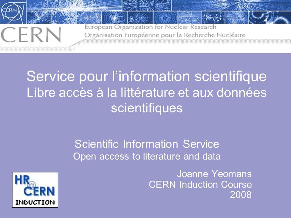 Joanne Yeomans CERN Induction Course 2008 Service pour linformation scientifique Libre accès à la littérature et aux données scientifiques Scientific