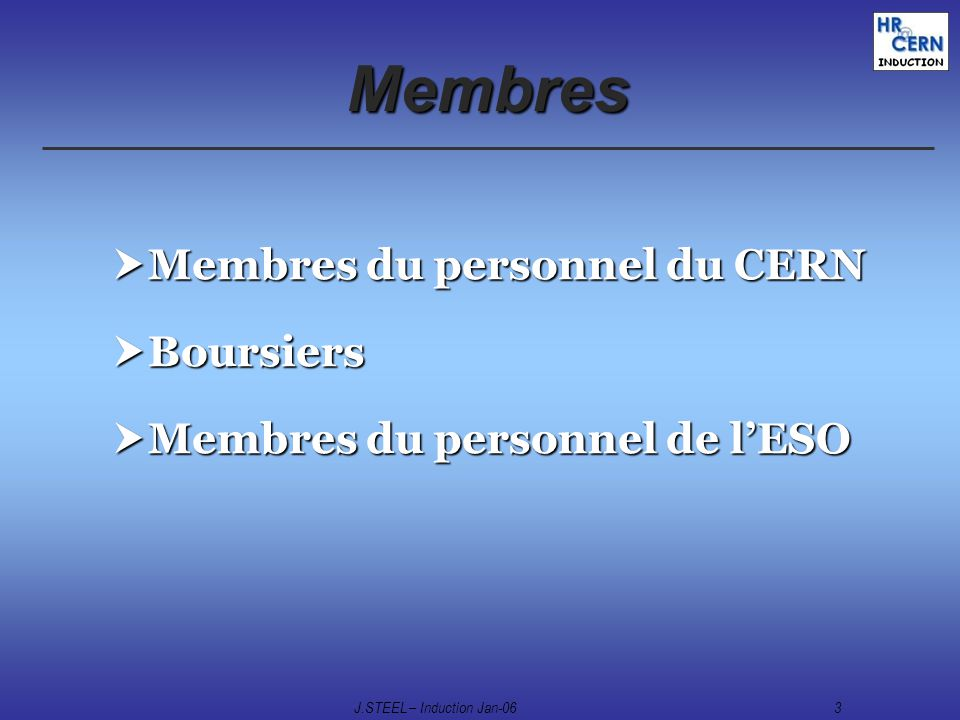 J.STEEL – Induction Jan-063 Membres Membres du personnel du CERN Membres du personnel du CERN Boursiers Boursiers Membres du personnel de lESO Membres