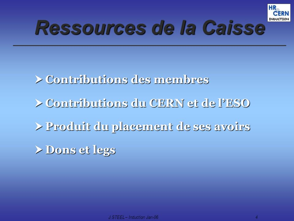 J.STEEL – Induction Jan-064 Ressources de la Caisse Contributions des membres Contributions des membres Contributions du CERN et de lESO Contributions du CERN et de lESO Produit du placement de ses avoirs Produit du placement de ses avoirs Dons et legs Dons et legs