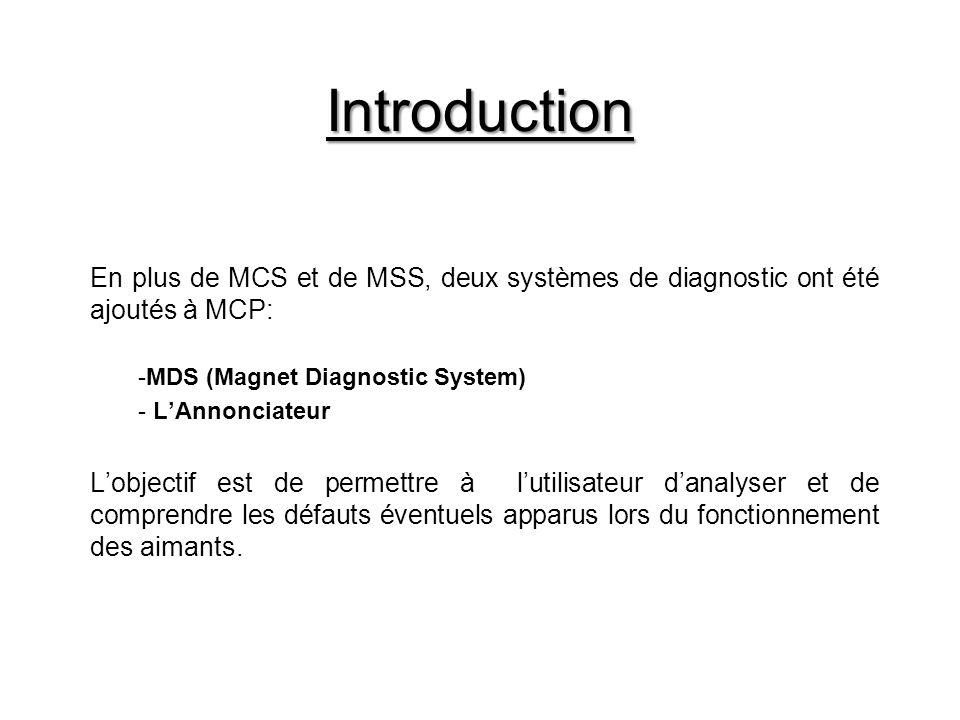 Introduction En plus de MCS et de MSS, deux systèmes de diagnostic ont été ajoutés à MCP: -MDS (Magnet Diagnostic System) - LAnnonciateur Lobjectif est de permettre à lutilisateur danalyser et de comprendre les défauts éventuels apparus lors du fonctionnement des aimants.
