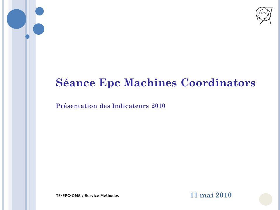 Séance Epc Machines Coordinators Présentation des Indicateurs 2010 11 mai 2010 TE-EPC-OMS / Service Méthodes