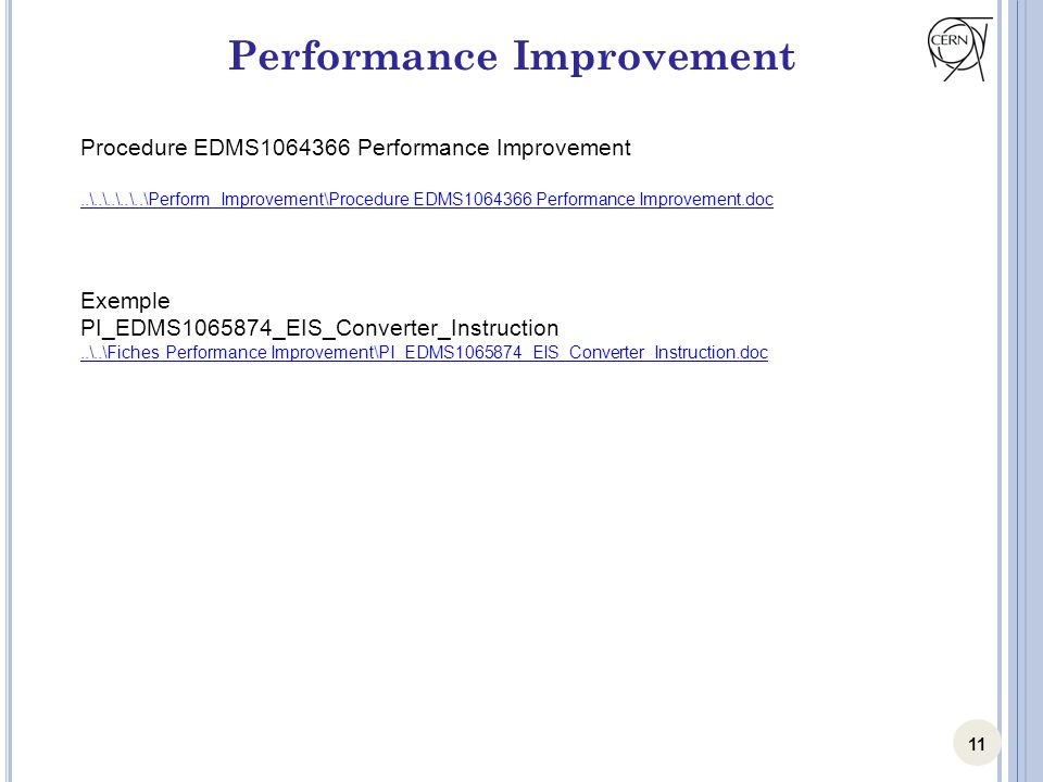 11 Performance Improvement Procedure EDMS1064366 Performance Improvement..\..\..\..\..\Perform Improvement\Procedure EDMS1064366 Performance Improvement.doc Exemple PI_EDMS1065874_EIS_Converter_Instruction..\..\Fiches Performance Improvement\PI_EDMS1065874_EIS_Converter_Instruction.doc