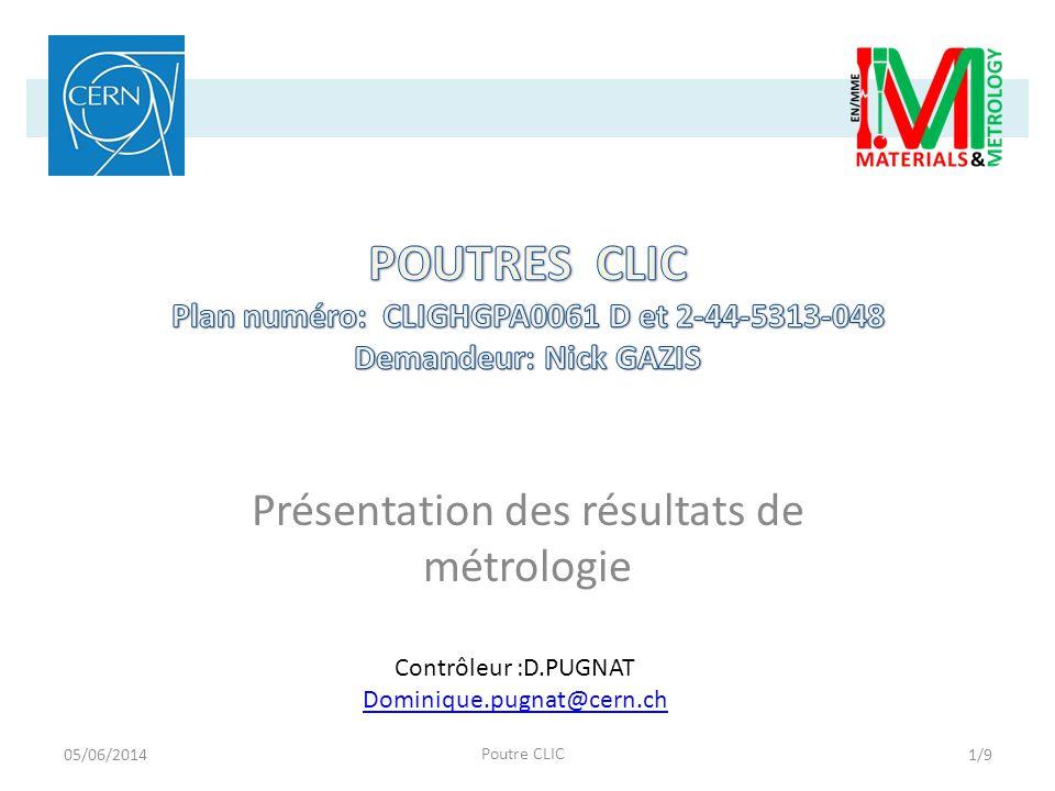 Présentation des résultats de métrologie Contrôleur :D.PUGNAT Dominique.pugnat@cern.ch 05/06/2014 Poutre CLIC 1/9