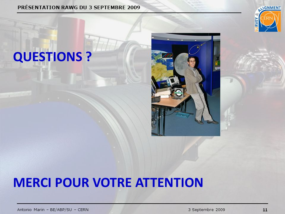 PRÉSENTATION RAWG DU 3 SEPTEMBRE 2009 11 Antonio Marin – BE/ABP/SU – CERN3 Septembre 2009 QUESTIONS ? MERCI POUR VOTRE ATTENTION