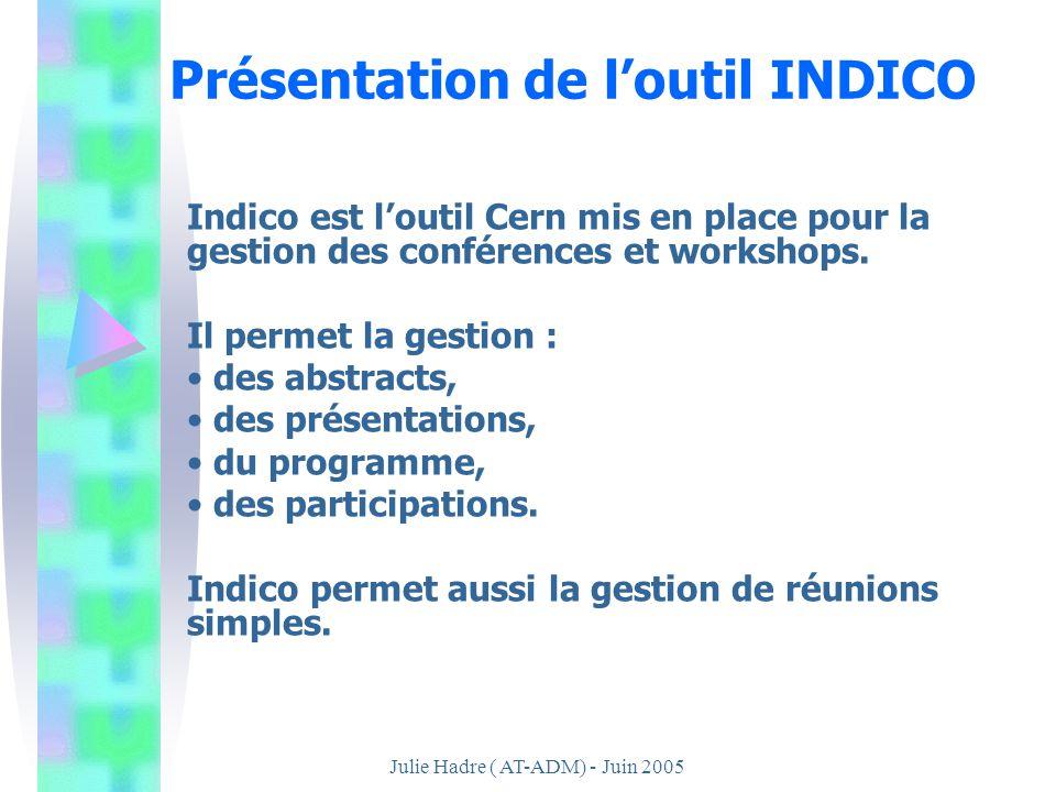 Julie Hadre ( AT-ADM) - Juin 2005 Présentation de loutil INDICO Indico est loutil Cern mis en place pour la gestion des conférences et workshops. Il p