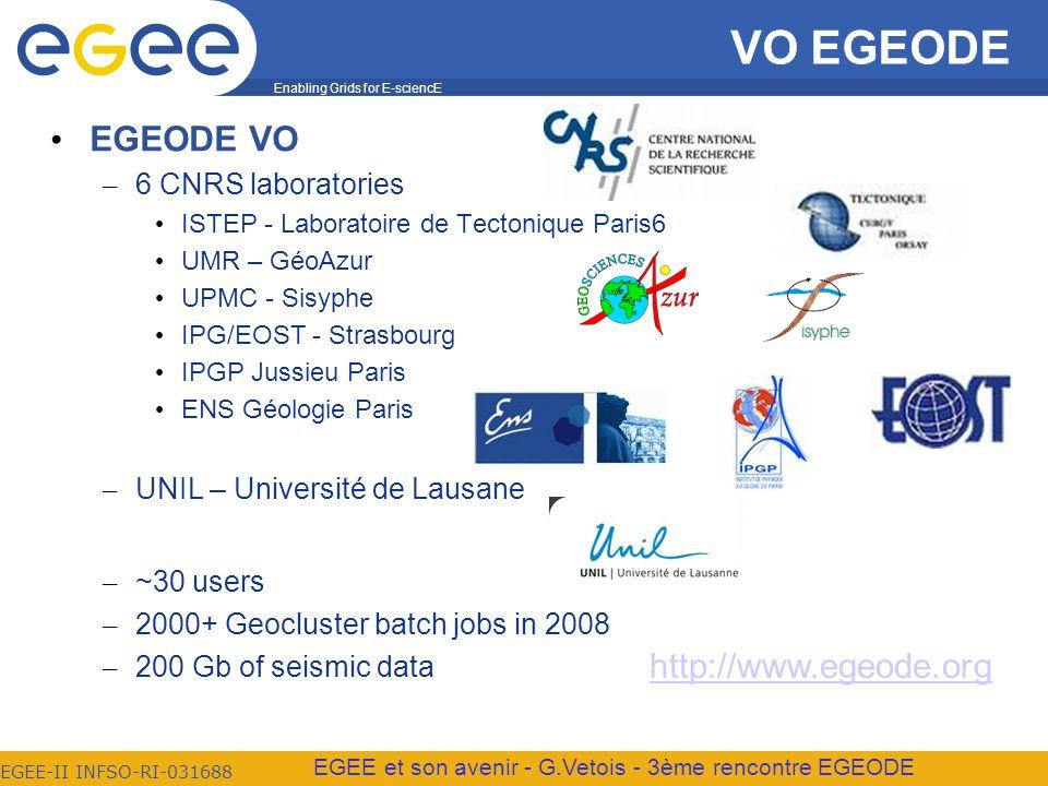 Enabling Grids for E-sciencE EGEE-II INFSO-RI-031688 EGEE et son avenir - G.Vetois - 3ème rencontre EGEODE VO EGEODE EGEODE VO – 6 CNRS laboratories ISTEP - Laboratoire de Tectonique Paris6 UMR – GéoAzur UPMC - Sisyphe IPG/EOST - Strasbourg IPGP Jussieu Paris ENS Géologie Paris – UNIL – Université de Lausane – ~30 users – 2000+ Geocluster batch jobs in 2008 – 200 Gb of seismic data http://www.egeode.org