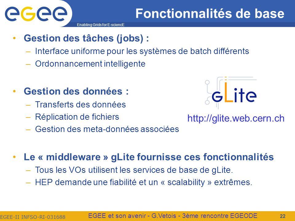 Enabling Grids for E-sciencE EGEE-II INFSO-RI-031688 EGEE et son avenir - G.Vetois - 3ème rencontre EGEODE Fonctionnalités de base Gestion des tâches (jobs) : –Interface uniforme pour les systèmes de batch différents –Ordonnancement intelligente Gestion des données : –Transferts des données –Réplication de fichiers –Gestion des meta-données associées Le « middleware » gLite fournisse ces fonctionnalités –Tous les VOs utilisent les services de base de gLite.